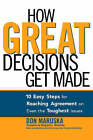 How Great Decisions Get Made: 10 Easy Steps for Reaching Agreement on Even the Toughest Issues by Don Maruska (Paperback)