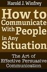 How to Communicate With People in Any Situation: The Art of Effective Persuasive Communication by Harold J. Winfrey (Paperback, 2013)