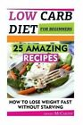 Low Carb Diet for Beginners: 25 Amazing Recipes. How to Lose Weight Fast Without Starving: (Low Carbohydrate, High Protein, Low Carbohydrate Foods, Low Carb, Low Carb Cookbook, Low Carb Recipes) by Imogen McCarthy (Paperback / softback, 2015)