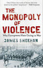 The Monopoly of Violence: Why Europeans Hate Going to War by Professor James Sheehan (Paperback, 2007)