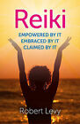 Reiki: Empowered by it, Embraced by it, Claimed by it by Robert Levy (Paperback, 2013)