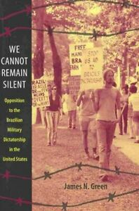 We Cannot Remain Silent : Opposition to the Brazilian Military Dictatorship i...