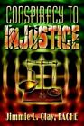 Conspiracy to Injustice by Fache Jimmie L Clay 9781403345356 (hardback 2003)