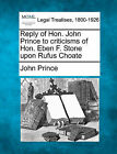 Reply of Hon. John Prince to Criticisms of Hon. Eben F. Stone Upon Rufus Choate by John Prince (Paperback / softback, 2010)