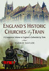 England's Historic Churches by Train: A Companion Volume to England's Cathedrals by Train by Murray Naylor (Hardback, 2016)
