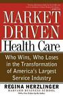 Market Driven Health Care: Who Wins, Who Loses, in the Transformation of America's Largest Service Industry by Regina E. Herzlinger (Paperback, 1999)