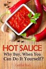 Hot Sauce: Why Buy, When You Can Do It Yourself? by Gordon Rock (Paperback / softback, 2014)
