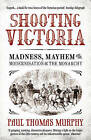 Shooting Victoria: Madness, Mayhem, and the Modernisation of the British Monarchy by Paul Thomas Murphy (Paperback, 2013)