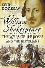 William Shakespeare, the Wars of the Roses and the Historians by Keith Dockray (Paperback, 2016)