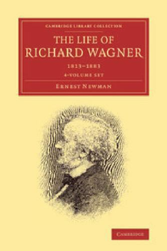 The Life of Richard Wagner 1813 to 1883 Cambridge Library Collection Music