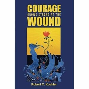 Courage-Grows-Strong-at-the-Wound-Paperback-by-Koehler-Robert-C-Brand-New