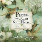 Prayers to Calm Your Heart : Finding the Path to More Peace and Less Stress by Elizabeth George (2014, Hardcover)