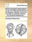 Some Necessary Observations on an Act of the Last Sessions of Parliament, Intituled, an ACT for the Relief of Insolvent Debtors. ... by Roderick MacKenzie, ... by Roderick MacKenzie (Paperback / softback, 2010)
