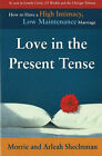 Love in the Present Tense: How to Have a High Intimacy, Low Maintenance Marriage by Arleah Shechtman, Morris R. Shechtman (Paperback, 2003)