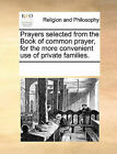 Prayers Selected from the Book of Common Prayer, for the Morprayers Selected from the Book of Common Prayer, for the More Convenient Use of Private Families. E Convenient Use of Private Families. by Multiple Contributors (Paperback / softback, 2010)