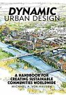 Dynamic Urban Design: A Handbook for Creating Sustainable Communities Worldwide by Michael A Von Hausen (Hardback, 2013)