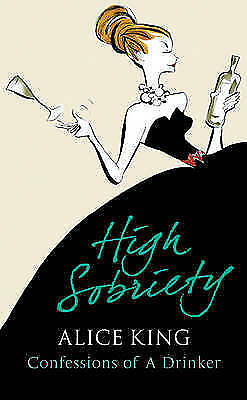 High Sobriety: Confessions of a Drinker by Alice King (Hardback, 2008)