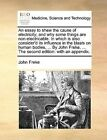 An Essay to Shew the Cause of Electricity; And Why Some Things Are Non-Electricable. in Which Is Also Consider'd Its Influence in the Blasts on Human Bodies, ... by John Freke, ... the Second Edition: With an Appendix. by John Freke (Paperback / softback, 2010)
