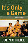It's Only a Game: A Life in Sport by John O'Neill (Paperback, 2008)