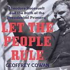 Let the People Rule: Theodore Roosevelt and the Birth of the Presidential Primary by Geoffrey Cowan (CD-Audio, 2016)