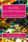 Sparkly, the Pink Unicorn: In the Land of Rainbows by Terri L Kovalcik (Paperback / softback, 2014)