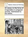An Essay on the Force of Imagination in Pregnant Women. Addressed to the Ladies. by Multiple Contributors, See Notes Multiple Contributors (Paperback / softback, 2010)