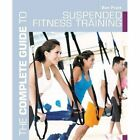 The Complete Guide to Suspended Fitness Training by Ben J. Pratt (Paperback, 2015)