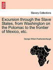 Excursion Through the Slave States, from Washington on the Potomac to the Frontier of Mexico, Etc. by George William Featherstonhaugh (Paperback / softback, 2011)