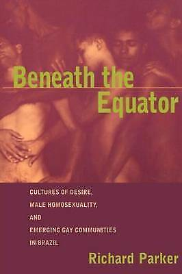 Beneath the Equator: Cultures of Desire, Male Homosexuality, and Emerging Gay...