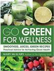 Go Green for Wellness: Smoothies, Juices and Green Recipes for Optimal Health by Mary McAlary (Paperback, 2016)
