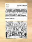 The Conduct of the Late and Present M---Y Compared with an Impartial Review of Public Transactions Since the Resignation of the Earl of Orford: To Which Is Added Remarks on the Farther Report of a Certain Committee in a Letter to a Friend by William Pulteney (Paperback / softback, 2010)