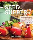 Seed to Supper: Growing and Cooking Great Food No Matter Where You Live--100+ Delicious Recipes and Growing Tips for Windowsills to Wide Open Spaces by John Tullock (Paperback, 2016)