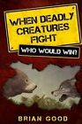 When Deadly Creatures Fight - Who Would Win? by Brian Good (Paperback / softback, 2013)