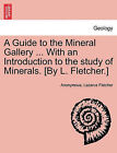 A Guide to the Mineral Gallery ... with an Introduction to the Study of Minerals. [By L. Fletcher.] by Anonymous, Lazarus Fletcher (Paperback / softback, 2011)