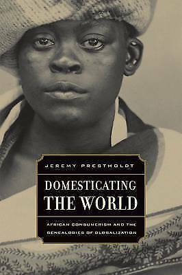 Domesticating the World : African Consumerism and the Genealogies of Globalizati