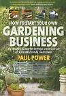 How to Start Your Own Gardening Business : An Insider Guide to Setting Yourself up as a Professional Gardener by Paul Power (2007, Paperback)