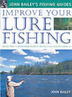 Improve Your Lure Fishing: Learn the Underwater Secrets of Fish Behaviour and Habitats by John Bailey (Hardback, 2003)