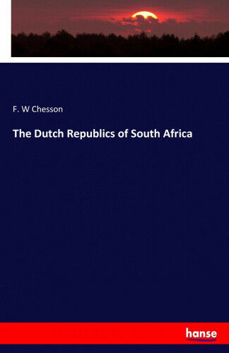 The Dutch Republics of South Africa by F. W. Chesson.