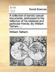 A Collection of Sundry Casual Documents, Addressed to the Reflection of His Relations and Particular Friends. by William Tatham, ... by William Tatham (Paperback / softback, 2010)