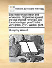 Sea-Water Made Fresh and Wholsome. Objections Against the Use Thereof Removed, and the Advantages Prov'd to Be Very Great. by H. Walcot, Gent. by Humphry Walcot (Paperback / softback, 2010)