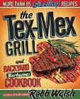The Tex-Mex Grill and Backyard Barbacoa Cookbook: More Than 85 Sizzling Recipes by Robb Walsh (Paperback, 2010)