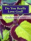 Do You Really Love God?: Loving God in Heart, Words, and Actions by Apst Godsword Godswill Onu (Paperback / softback, 2015)
