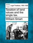 Taxation of Land Values and the Single Tax. by William Smart (Paperback / softback, 2010)