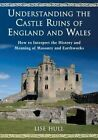 Understanding the Castle Ruins of England and Wales: How to Interpret the History and Meaning of Masonry and Earthworks by Lise Hull (Paperback, 2016)