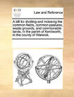 A Bill for Dividing and Inclosing the Common Fields, Common Pastures, Waste Grounds, and Commonable Lands, in the Parish of Kenilworth, in the County of Warwick. by Multiple Contributors (Paperback / softback, 2010)