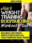 Jim's Weight Training & Bodybuilding Workout Plan: Build Muscle and Strength, Burn Fat & Tone Up with a Full Year of Progressive Weight Training Workouts by James Atkinson (Paperback, 2015)