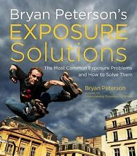 Bryan Peterson's Exposure Solutions : The Most Common Photography Problems and How to Solve Them by Bryan Peterson and Jeff Kent (2013, Paperback)