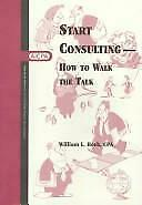 Start Consulting : How to Walk the Talk by Reeb, William A.