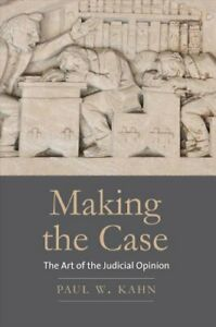 Making-the-Case-The-Art-of-the-Judicial-Opinion-by-Paul-W-Kahn-9780300240160