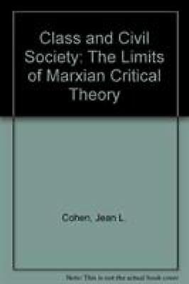 Class and Civil Society : The Limits of Marxian Critical Theory Jean L. Cohen